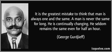 quote-it-is-the-greatest-mistake-to-think-that-man-is-always-one-and-the-same-a-man-is-never-the-same-george-gurdjieff-76855
